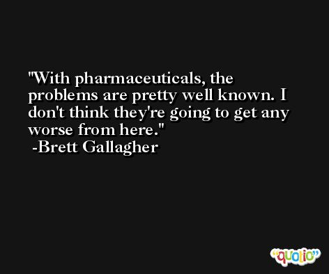 With pharmaceuticals, the problems are pretty well known. I don't think they're going to get any worse from here. -Brett Gallagher