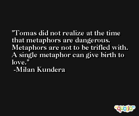 Tomas did not realize at the time that metaphors are dangerous. Metaphors are not to be trifled with. A single metaphor can give birth to love. -Milan Kundera
