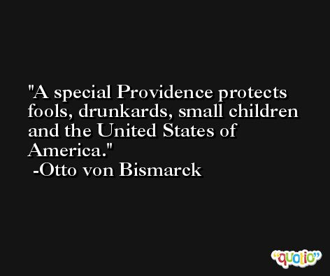 A special Providence protects fools, drunkards, small children and the United States of America. -Otto von Bismarck