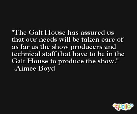 The Galt House has assured us that our needs will be taken care of as far as the show producers and technical staff that have to be in the Galt House to produce the show. -Aimee Boyd