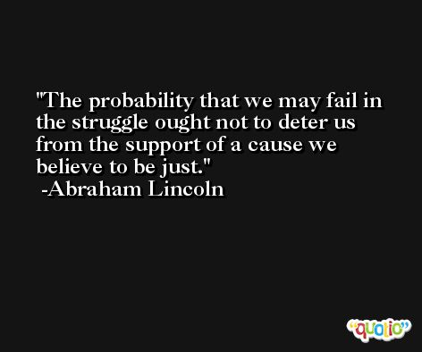 The probability that we may fail in the struggle ought not to deter us from the support of a cause we believe to be just. -Abraham Lincoln