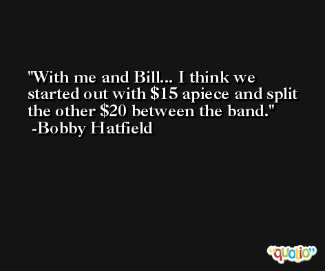 With me and Bill... I think we started out with $15 apiece and split the other $20 between the band. -Bobby Hatfield