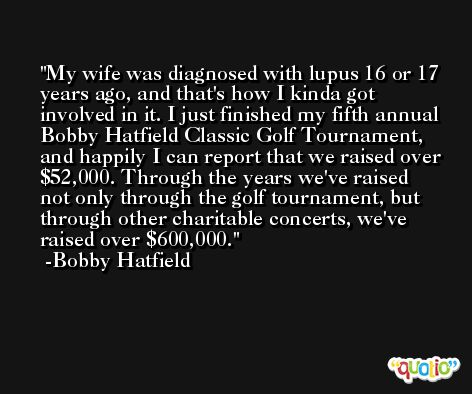 My wife was diagnosed with lupus 16 or 17 years ago, and that's how I kinda got involved in it. I just finished my fifth annual Bobby Hatfield Classic Golf Tournament, and happily I can report that we raised over $52,000. Through the years we've raised not only through the golf tournament, but through other charitable concerts, we've raised over $600,000. -Bobby Hatfield