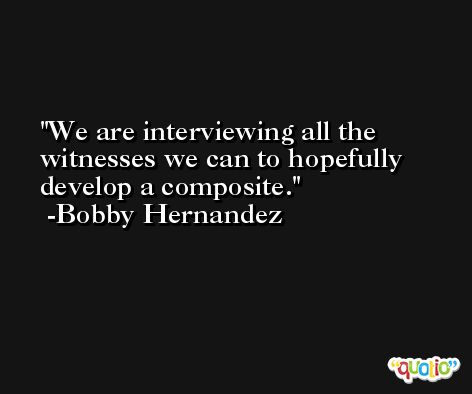 We are interviewing all the witnesses we can to hopefully develop a composite. -Bobby Hernandez