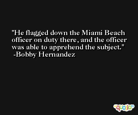 He flagged down the Miami Beach officer on duty there, and the officer was able to apprehend the subject. -Bobby Hernandez