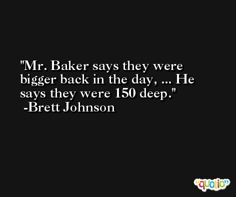 Mr. Baker says they were bigger back in the day, ... He says they were 150 deep. -Brett Johnson