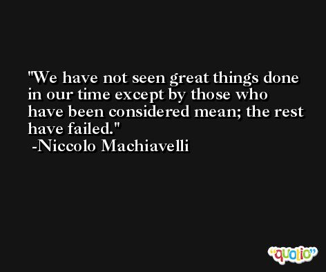We have not seen great things done in our time except by those who have been considered mean; the rest have failed. -Niccolo Machiavelli