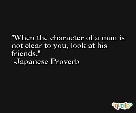 When the character of a man is not clear to you, look at his friends. -Japanese Proverb