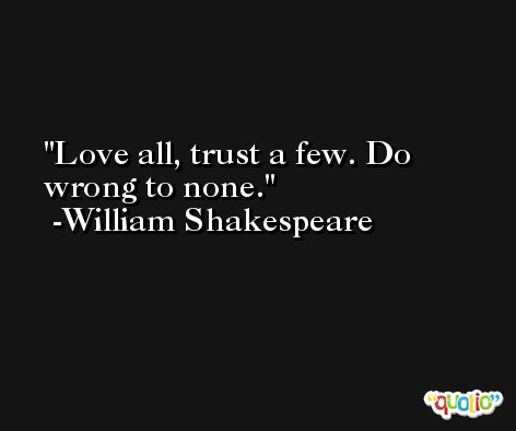 Love all, trust a few. Do wrong to none. -William Shakespeare