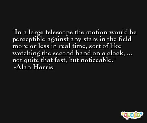 In a large telescope the motion would be perceptible against any stars in the field more or less in real time, sort of like watching the second hand on a clock, ... not quite that fast, but noticeable. -Alan Harris