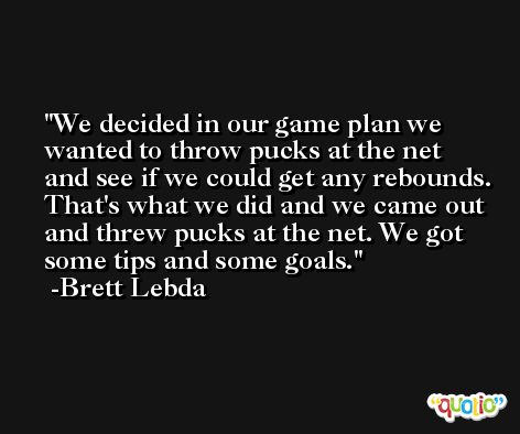 We decided in our game plan we wanted to throw pucks at the net and see if we could get any rebounds. That's what we did and we came out and threw pucks at the net. We got some tips and some goals. -Brett Lebda
