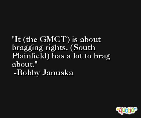 It (the GMCT) is about bragging rights. (South Plainfield) has a lot to brag about. -Bobby Januska