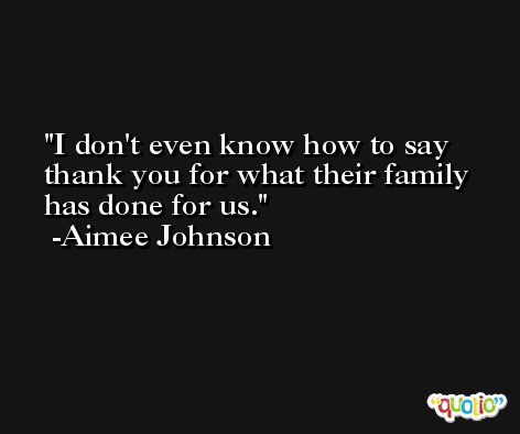 I don't even know how to say thank you for what their family has done for us. -Aimee Johnson