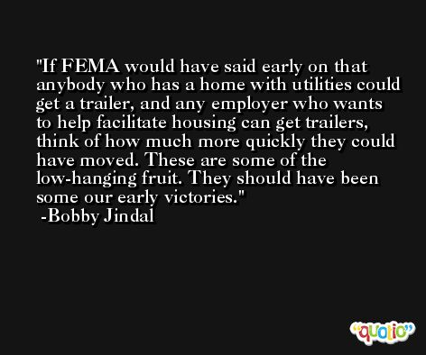 If FEMA would have said early on that anybody who has a home with utilities could get a trailer, and any employer who wants to help facilitate housing can get trailers, think of how much more quickly they could have moved. These are some of the low-hanging fruit. They should have been some our early victories. -Bobby Jindal