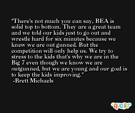 There's not much you can say, BEA is solid top to bottom. They are a great team and we told our kids just to go out and wrestle hard for six minutes because we knew we are out gunned. But the competition will only help us. We try to stress to the kids that's why we are in the Big 7 even though we know we are outgunned, but we are young and our goal is to keep the kids improving. -Brett Michaels