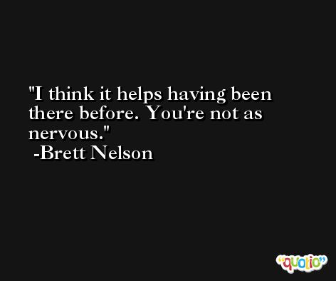 I think it helps having been there before. You're not as nervous. -Brett Nelson