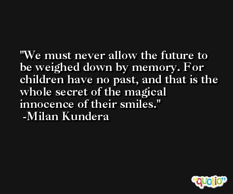 We must never allow the future to be weighed down by memory. For children have no past, and that is the whole secret of the magical innocence of their smiles. -Milan Kundera