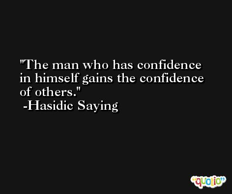 The man who has confidence in himself gains the confidence of others. -Hasidic Saying