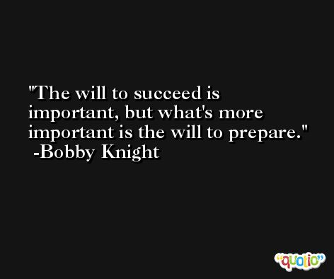 The will to succeed is important, but what's more important is the will to prepare. -Bobby Knight