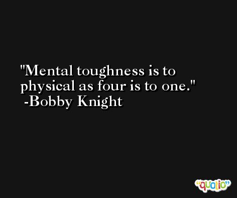 Mental toughness is to physical as four is to one. -Bobby Knight