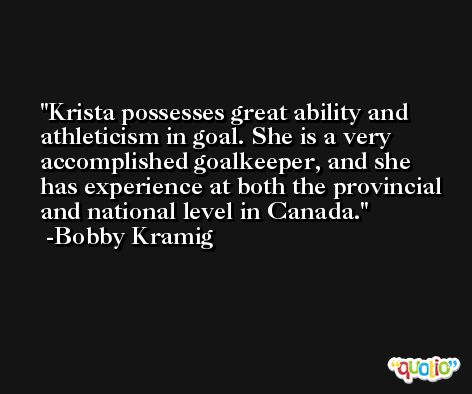 Krista possesses great ability and athleticism in goal. She is a very accomplished goalkeeper, and she has experience at both the provincial and national level in Canada. -Bobby Kramig