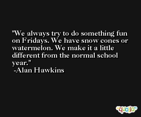 We always try to do something fun on Fridays. We have snow cones or watermelon. We make it a little different from the normal school year. -Alan Hawkins