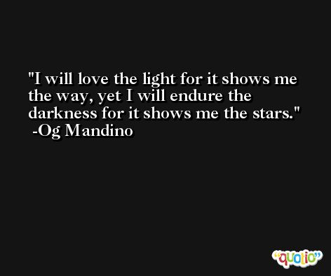 I will love the light for it shows me the way, yet I will endure the darkness for it shows me the stars. -Og Mandino