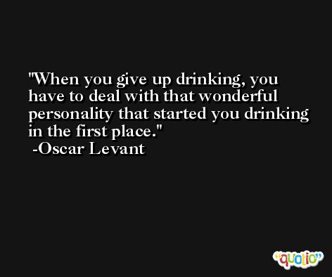 When you give up drinking, you have to deal with that wonderful personality that started you drinking in the first place. -Oscar Levant