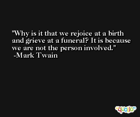 Why is it that we rejoice at a birth and grieve at a funeral? It is because we are not the person involved. -Mark Twain