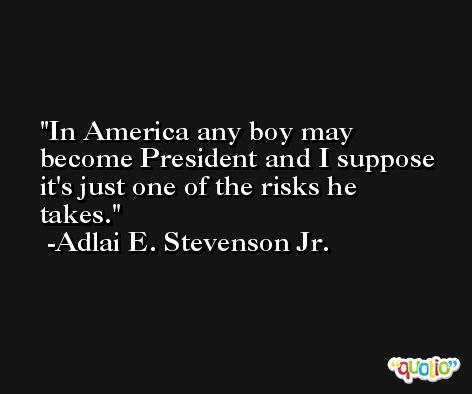 In America any boy may become President and I suppose it's just one of the risks he takes. -Adlai E. Stevenson Jr.