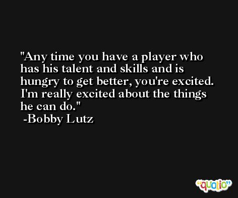 Any time you have a player who has his talent and skills and is hungry to get better, you're excited. I'm really excited about the things he can do. -Bobby Lutz