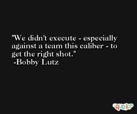 We didn't execute - especially against a team this caliber - to get the right shot. -Bobby Lutz