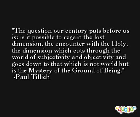 The question our century puts before us is: is it possible to regain the lost dimension, the encounter with the Holy, the dimension which cuts through the world of subjectivity and objectivity and goes down to that which is not world but is the Mystery of the Ground of Being. -Paul Tillich