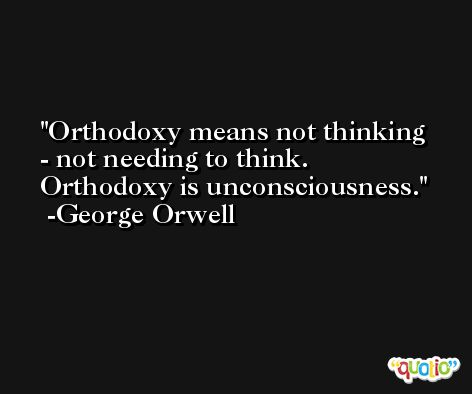 Orthodoxy means not thinking - not needing to think. Orthodoxy is unconsciousness. -George Orwell