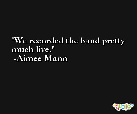 We recorded the band pretty much live. -Aimee Mann