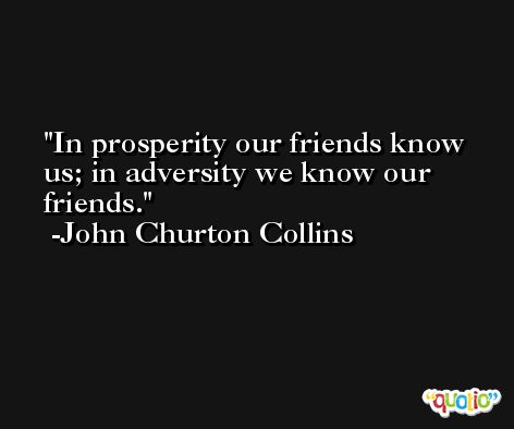 In prosperity our friends know us; in adversity we know our friends. -John Churton Collins