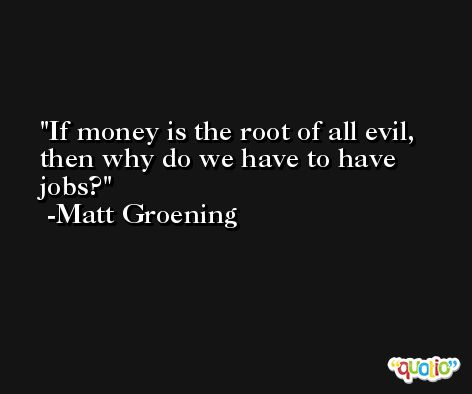 If money is the root of all evil, then why do we have to have jobs? -Matt Groening