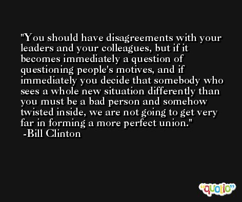 You should have disagreements with your leaders and your colleagues, but if it becomes immediately a question of questioning people's motives, and if immediately you decide that somebody who sees a whole new situation differently than you must be a bad person and somehow twisted inside, we are not going to get very far in forming a more perfect union. -Bill Clinton