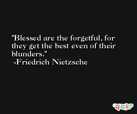 Blessed are the forgetful, for they get the best even of their blunders. -Friedrich Nietzsche