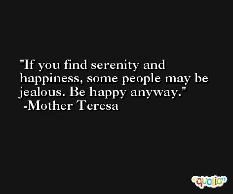 If you find serenity and happiness, some people may be jealous. Be happy anyway. -Mother Teresa