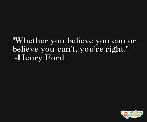 Whether you believe you can or believe you can't, you're right. -Henry Ford