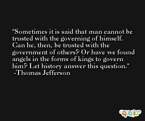 Sometimes it is said that man cannot be trusted with the governing of himself. Can he, then, be trusted with the government of others? Or have we found angels in the forms of kings to govern him? Let history answer this question. -Thomas Jefferson