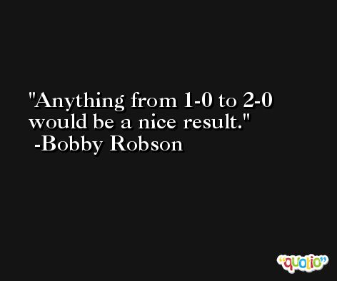 Anything from 1-0 to 2-0 would be a nice result. -Bobby Robson