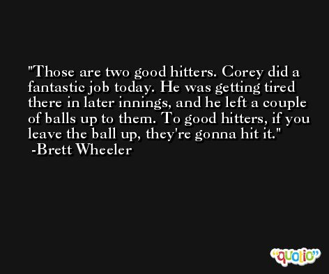 Those are two good hitters. Corey did a fantastic job today. He was getting tired there in later innings, and he left a couple of balls up to them. To good hitters, if you leave the ball up, they're gonna hit it. -Brett Wheeler