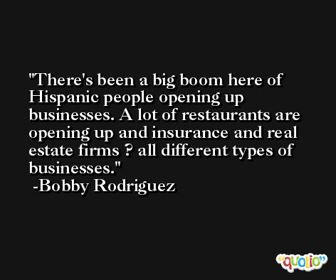 There's been a big boom here of Hispanic people opening up businesses. A lot of restaurants are opening up and insurance and real estate firms ? all different types of businesses. -Bobby Rodriguez