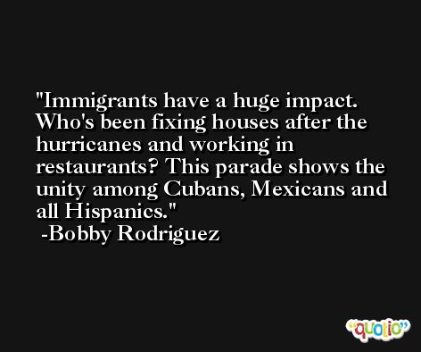 Immigrants have a huge impact. Who's been fixing houses after the hurricanes and working in restaurants? This parade shows the unity among Cubans, Mexicans and all Hispanics. -Bobby Rodriguez