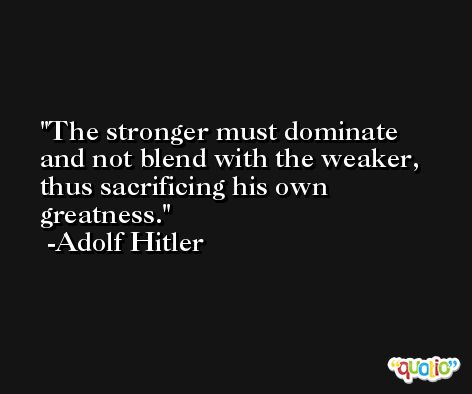 The stronger must dominate and not blend with the weaker, thus sacrificing his own greatness. -Adolf Hitler