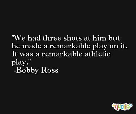 We had three shots at him but he made a remarkable play on it. It was a remarkable athletic play. -Bobby Ross