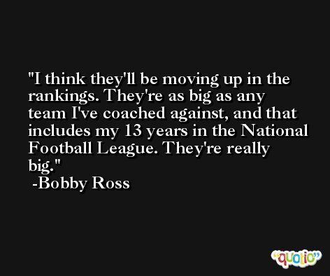 I think they'll be moving up in the rankings. They're as big as any team I've coached against, and that includes my 13 years in the National Football League. They're really big. -Bobby Ross