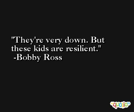 They're very down. But these kids are resilient. -Bobby Ross